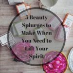 Indulging Without Guilt: 5 Beauty Splurges to Make When You Need to Lift Your Spirit